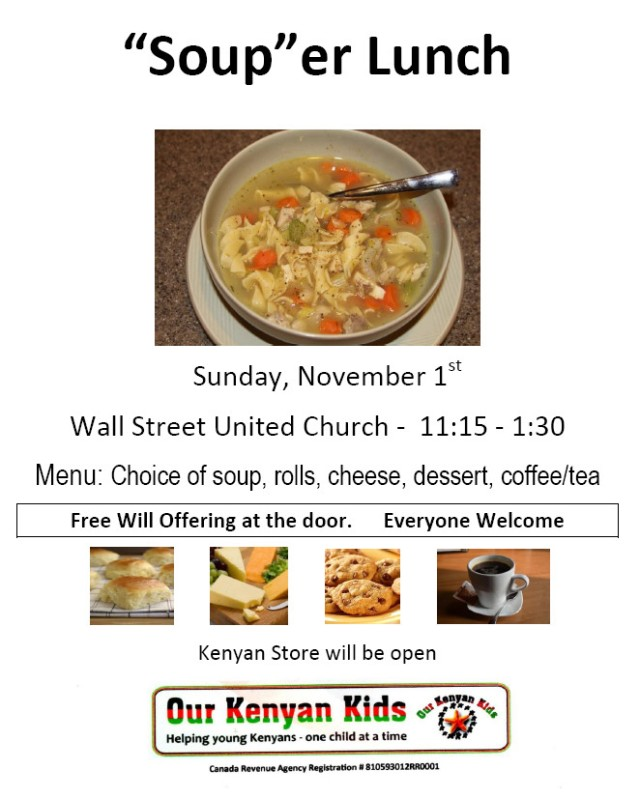 """Soup""er Lunch. Sunday, November 1st. Wall Street United Church - 11:15 - 1:30. Menu: Choice of soup, rolls, cheese, dessert, coffee/tea. Free Will Offering at the door. Everyone Welcome. Kenyan Store will be open."